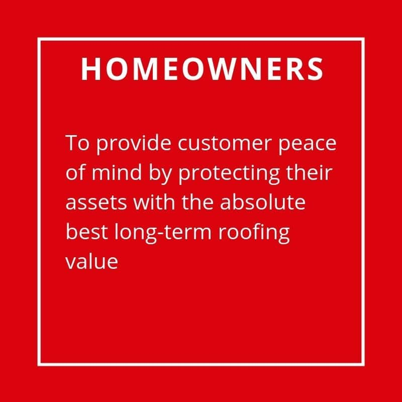 Homeowners - To Provide Customer Peace Of Mind By Protecting Their Assets With Absolute Best Long-Term Roofing Value.