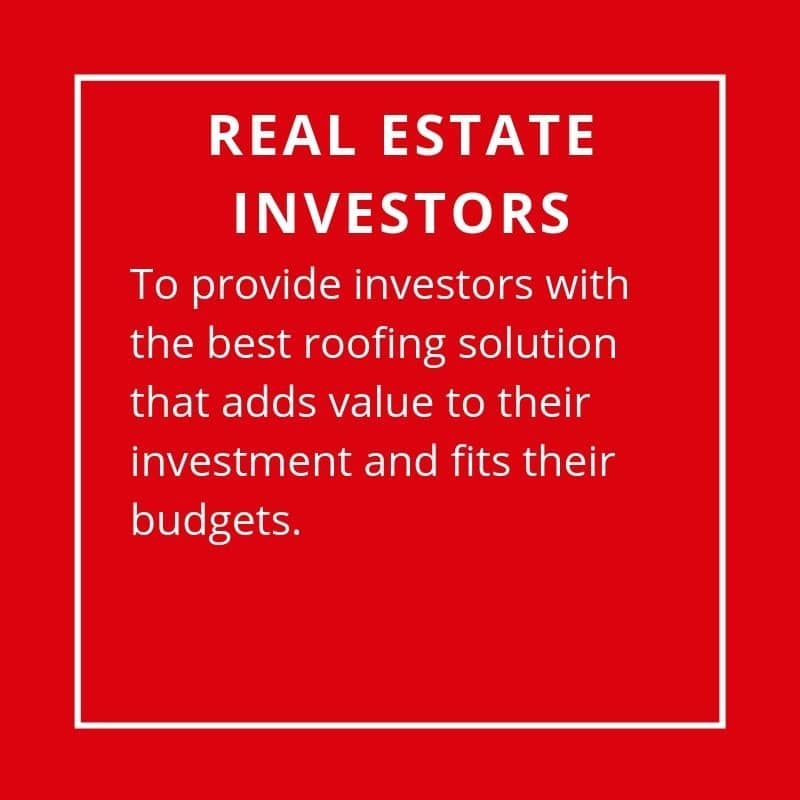 Real Estate Investors - To Provide Investors With The Best Roofing Solution That Adds Value To Their Investment And Fits Their Nee Budgets.